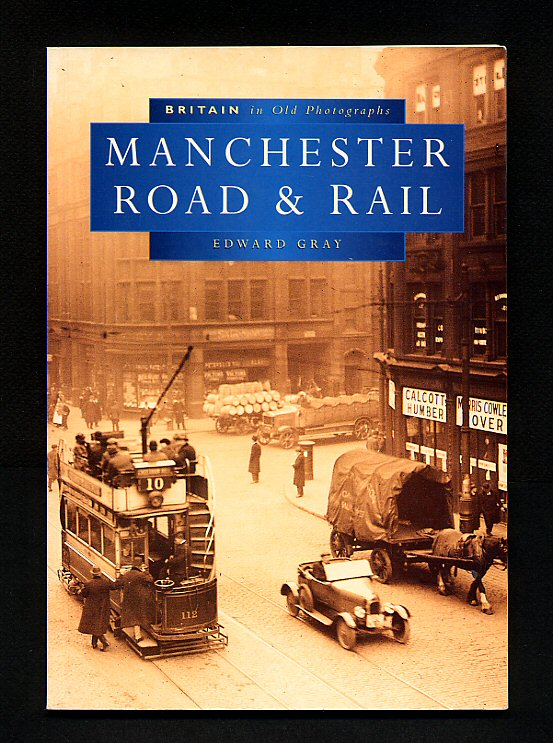 GRAY, EDWARD - Manchester Road and Rail; Britain in Old Photographs Series