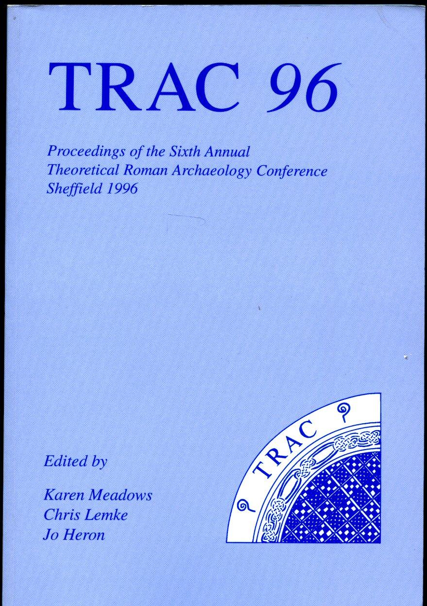 KAREN MEADOWS; CHRIS LEMKE; JO HERON - Trac 96 (1996): Proceedings of the Sixth Annual Theoretical Roman Archaeology Conference, Sheffield 1996